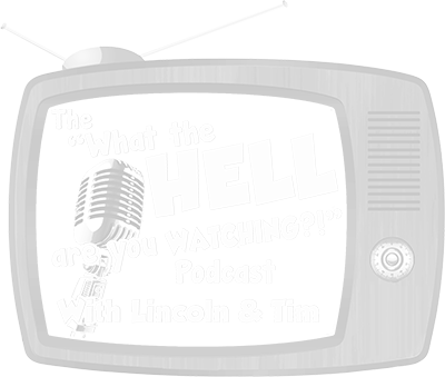 The What The Hell Are You Watching Podcast with Lincoln and Tim